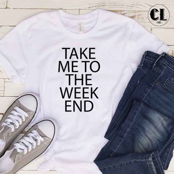 T-Shirt Take Me To The Week End by Clotee.com Tumblr Aesthetic Clothing