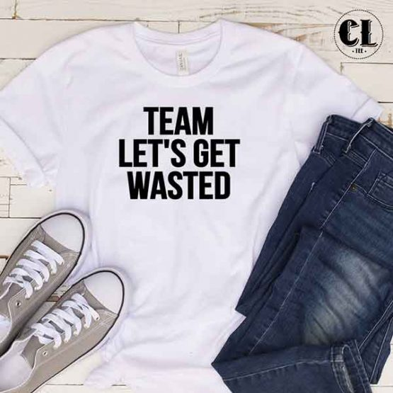 T-Shirt Team Let's Get Wasted by Clotee.com Tumblr Aesthetic Clothing
