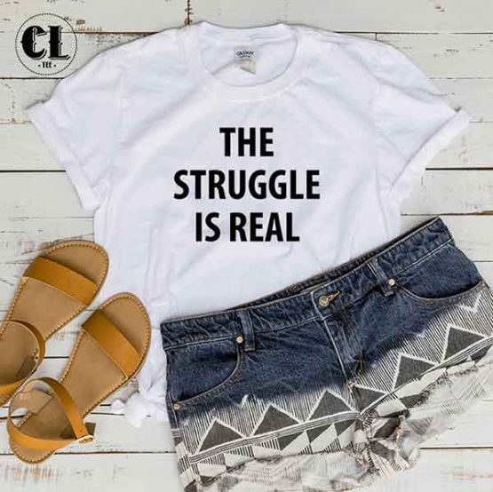 T-Shirt The Struggle Is Real men women round neck tee. Printed and delivered from USA or UK