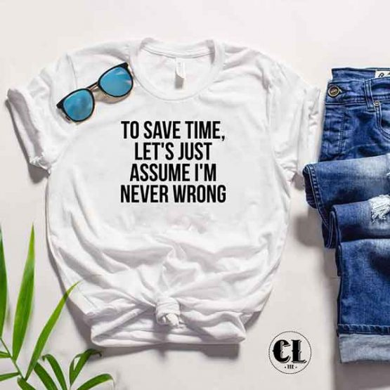 T-Shirt To Save Time Let's Just Assume I'm Never Wrong by Clotee.com Tumblr Aesthetic Clothing