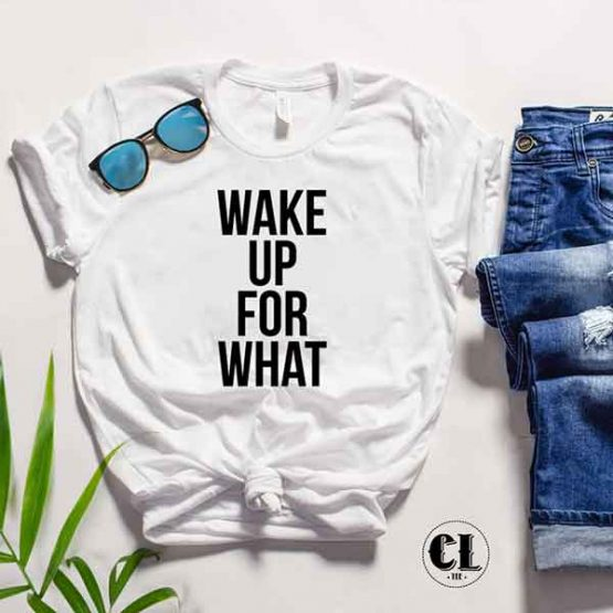 T-Shirt Wake Up For What by Clotee.com Tumblr Aesthetic Clothing