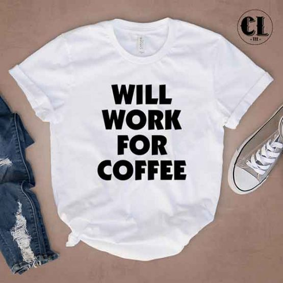 T-Shirt Will Work For Coffee