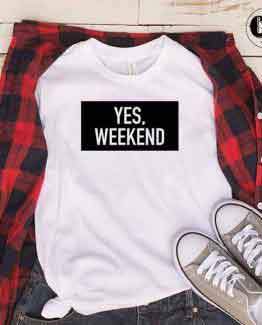 T-Shirt Yes Weekend men women round neck tee. Printed and delivered from USA or UK