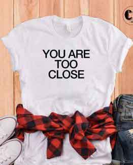 T-Shirt You Are Too Close by Clotee.com Tumblr Aesthetic Clothing