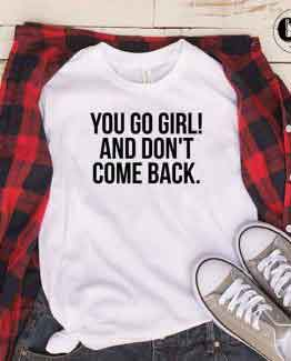 T-Shirt You Go Girl And Don't Come Back by Clotee.com Tumblr Aesthetic Clothing