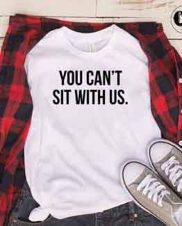 T-Shirt You Can't Sit With Us men women round neck tee. Printed and delivered from USA or UK