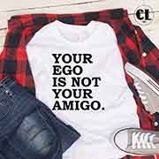 T-Shirt Your Ego Is Not Your Amigo men women round neck tee. Printed and delivered from USA or UK
