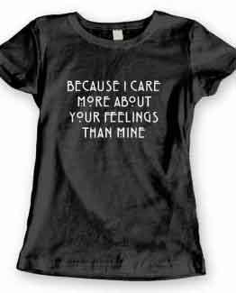 T-Shirt Because I Care More About Your Feelings Than Mine
