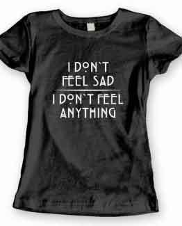 T-Shirt I Don't Feel Sad I Don't Feel Anything