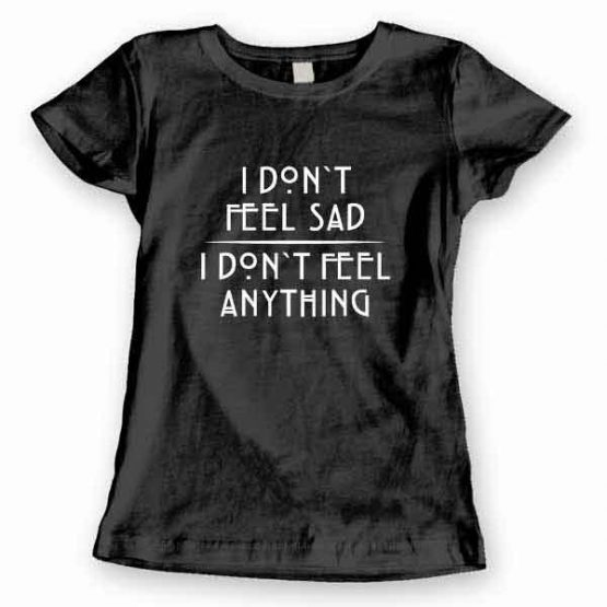 T-Shirt I Don't Feel Sad I Don't Feel Anything