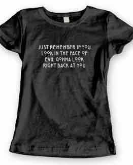 T-Shirt Just Remember If You Look In The Face Of Evil