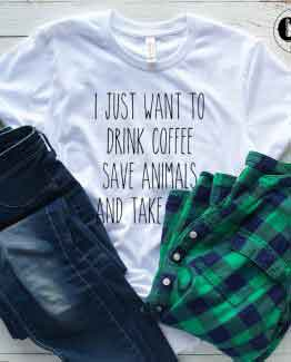 T-Shirt I Just Want To Drink Coffee Save Animals And Take Naps men women round neck tee. Printed and delivered from USA or UK.