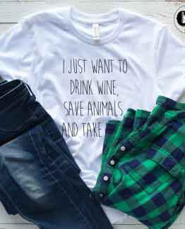 T-Shirt I Just Want To Drink Wine Save Animals And Take Naps men women round neck tee. Printed and delivered from USA or UK.