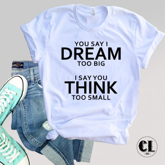 T-Shirt You Say I Dream Too Big men women round neck tee. Printed and delivered from USA or UK.