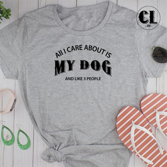 T-Shirt All I Care About Is My Dog and Like 3 People men women round neck tee. Printed and delivered from USA or UK.