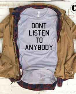 T-Shirt Don't Listen To Anybody men women round neck tee. Printed and delivered from USA or UK.