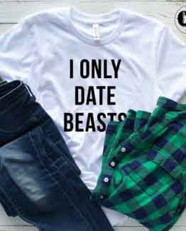 T-Shirt I Only Date Beasts men women round neck tee. Printed and delivered from USA or UK.