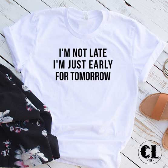 T-Shirt I'm Not Late Just Early For Tomorrow men women round neck tee. Printed and delivered from USA or UK.