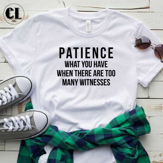 T-Shirt Patience What You Have men women round neck tee. Printed and delivered from USA or UK.