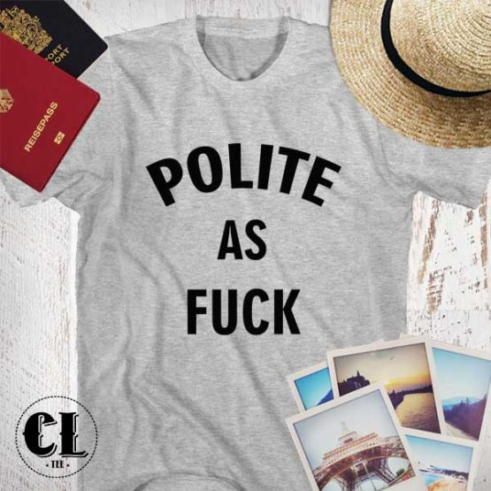 T-Shirt Polite As Fuck men women round neck tee. Printed and delivered from USA or UK.
