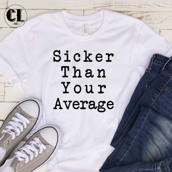 T-Shirt Sicker Than Your Average men women round neck tee. Printed and delivered from USA or UK.