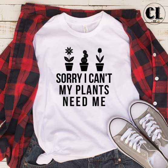 T-Shirt Sorry I Can't My Plants Need Me men women round neck tee. Printed and delivered from USA or UK.