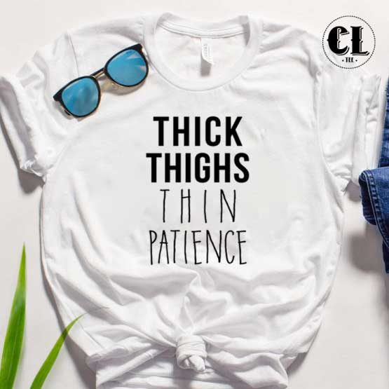 T-Shirt Thick Thighs Thin Patience men women round neck tee. Printed and delivered from USA or UK.