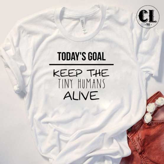 T-Shirt Todays Goal Keep Tiny Humans Alive men women round neck tee. Printed and delivered from USA or UK.