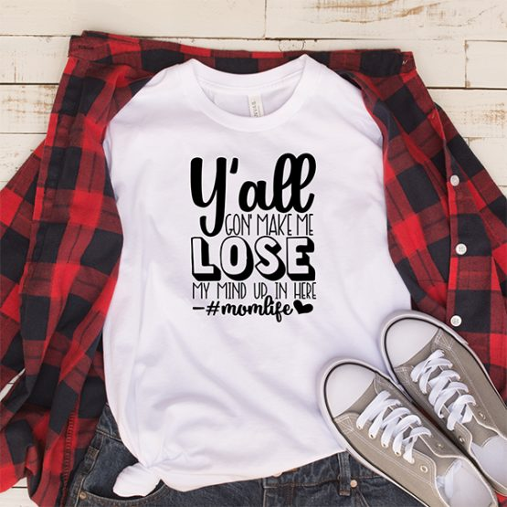 T-Shirt You All Gone Make Me Lose My Mind Mom Life by Clotee.com Mom Life, Funny Mom, Best Mom