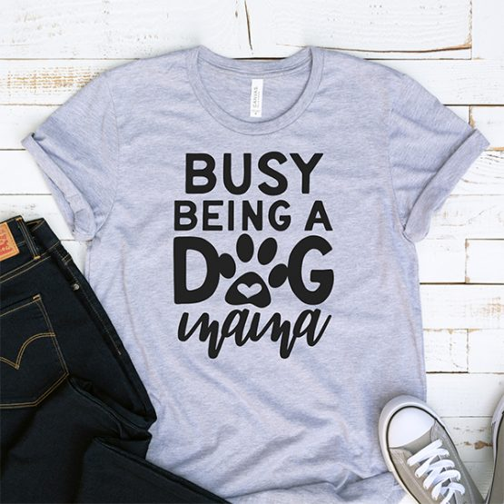 T-Shirt Busy Being A Dog Mama Pet Lover by Clotee.com Dog Mom, Love Dogs, Gift For Dog Mom