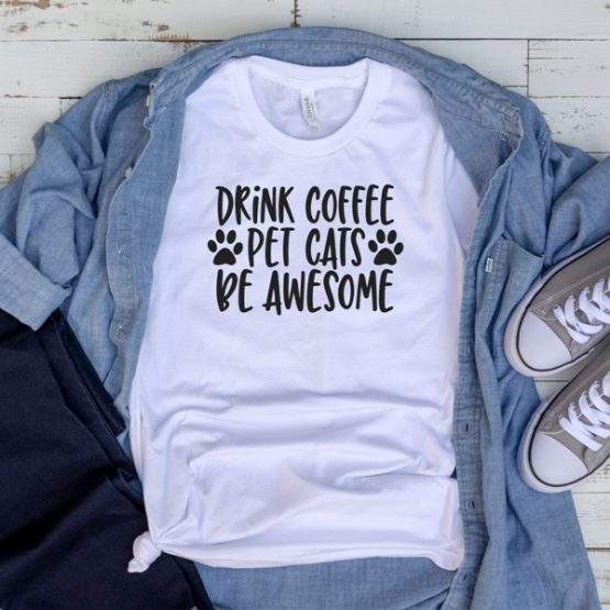 T-Shirt Drink Coffee Pet Cats Be Awesome Pet Lover by Clotee.com Cat Mom, Love Cats, Gift For Cat Mom