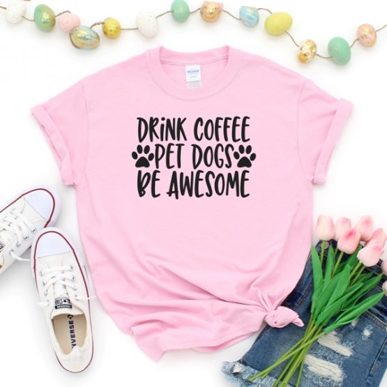 T-Shirt Drink Coffee Pet Dogs Be Awesome Pet Lover by Clotee.com Rescue Dog, Fur Mama, Dog Lover
