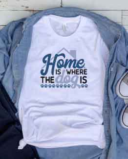 T-Shirt Home Is Where The Dog Is Pet Lover by Clotee.com Dog Mom, Love Dogs, Gift For Dog Mom