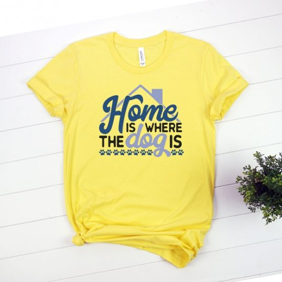 T-Shirt Home Is Where The Dog Is Pet Lover by Clotee.com Rescue Dog, Fur Mama, Dog Lover
