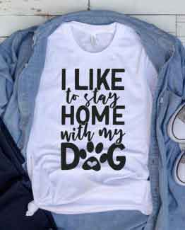 T-Shirt I Like To Stay Home With My Dog Pet Lover by Clotee.com Dog Mom, Love Dogs, Gift For Dog Mom