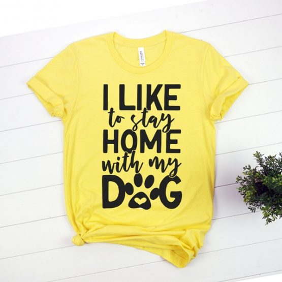 T-Shirt I Like To Stay Home With My Dog Pet Lover by Clotee.com Rescue Dog, Fur Mama, Dog Lover