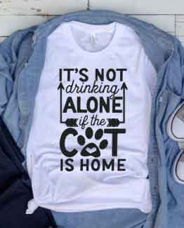 T-Shirt Its Not Drinking Alone If The Cat Is Home Pet Lover