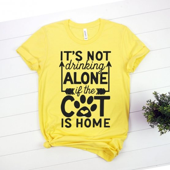 T-Shirt Its Not Drinking Alone If The Cat Is Home Pet Lover by Clotee.com Cat Mom, Love Cats, Gift For Cat Mom