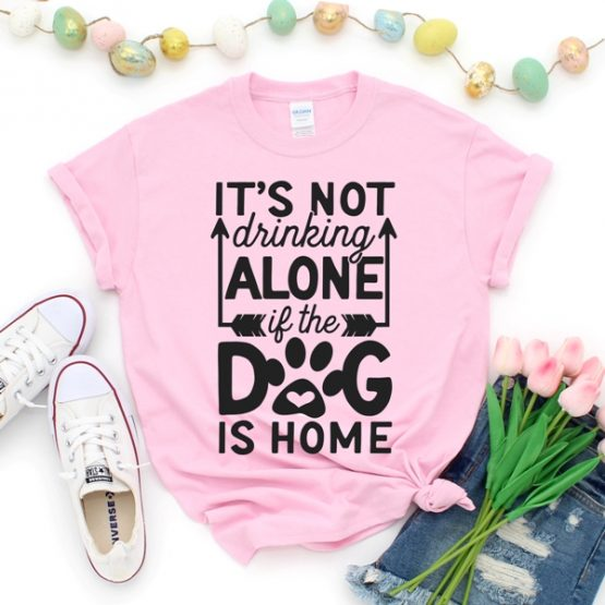 T-Shirt Its Not Drinking Alone If The Dog Is Home Pet Lover by Clotee.com Dog Mom, Love Dogs, Gift For Dog Mom