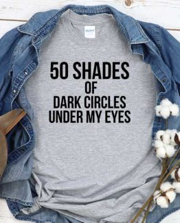 T-Shirt 50 Shades Of Dark Circle Under My Eyes men women crew neck tee. Printed and delivered from USA or UK