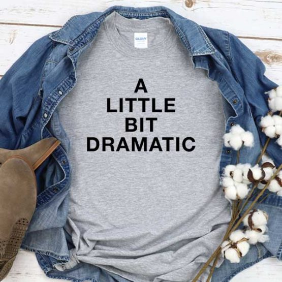 T-Shirt A Little Bit Dramatic men women crew neck tee. Printed and delivered from USA or UK