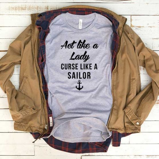 T-Shirt Act Like Lady Curse Like Sailor men women funny graphic quotes tumblr tee. Printed and delivered from USA or UK.