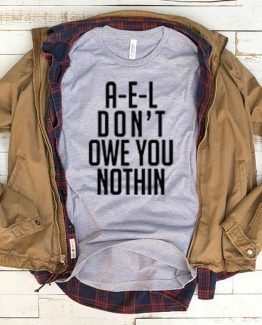 T-Shirt Ael Don't Owe You Nothing men women funny graphic quotes tumblr tee. Printed and delivered from USA or UK.