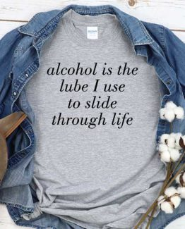 T-Shirt Alcohol Is The Lube I Use To Slide Through Life men women round neck tee. Printed and delivered from USA or UK