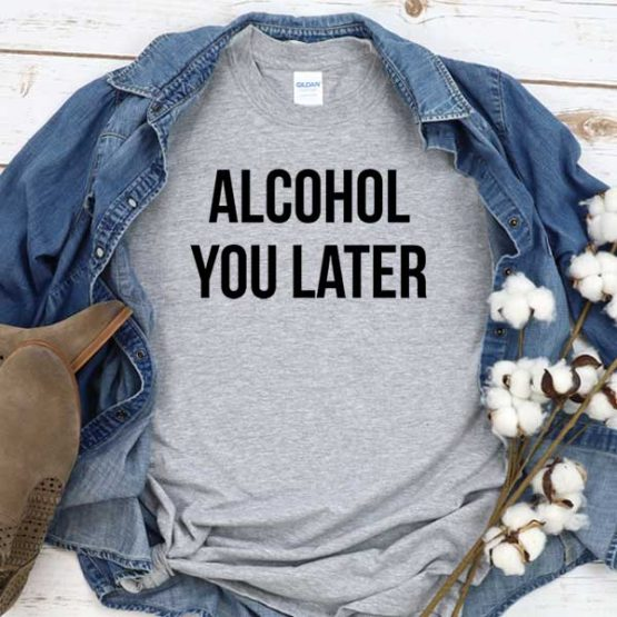 T-Shirt Alcohol You Later men women crew neck tee. Printed and delivered from USA or UK