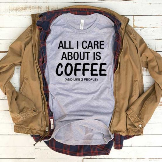 T-Shirt All I Care About Is Coffee And Like 2 People men women funny graphic quotes tumblr tee. Printed and delivered from USA or UK.