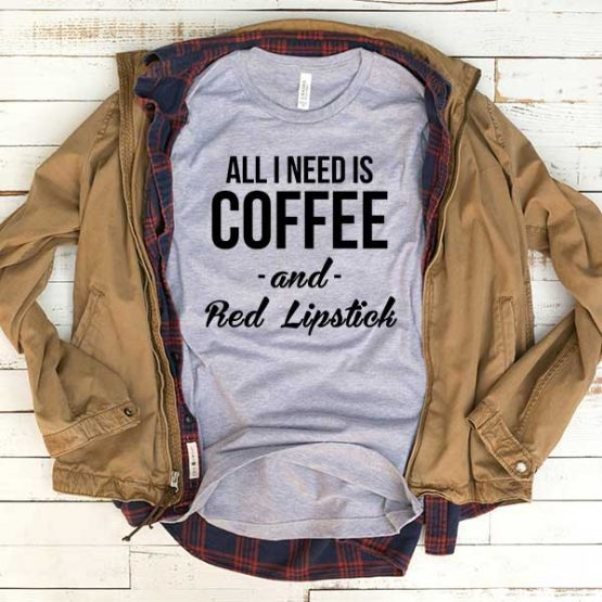 T-Shirt All I Need Is Coffee And Red Lipstick men women funny graphic quotes tumblr tee. Printed and delivered from USA or UK.