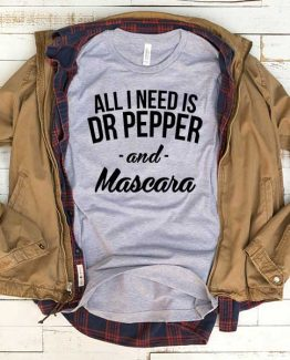 T-Shirt All I Need Is Dr Pepper And Mascara men women funny graphic quotes tumblr tee. Printed and delivered from USA or UK.