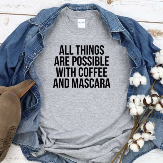 T-Shirt All Things Are Possible With Coffee And Mascara men women crew neck tee. Printed and delivered from USA or UK