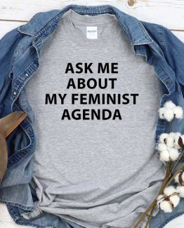 T-Shirt Ask Me About My Feminist Agenda men women crew neck tee. Printed and delivered from USA or UK